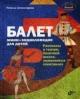 Балет. Мини-энциклопедия для детей. Рассказы о театре, балетной школе, знаменитых спектаклях